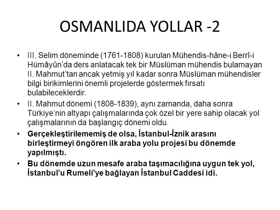 OSMANLIDA YOLLAR -2 •III. Selim döneminde (1761-1808) kurulan Mühendis-hâne-i Berrî-i Hümâyûn'da ders anlatacak tek bir Müslüman mühendis bulamayan II