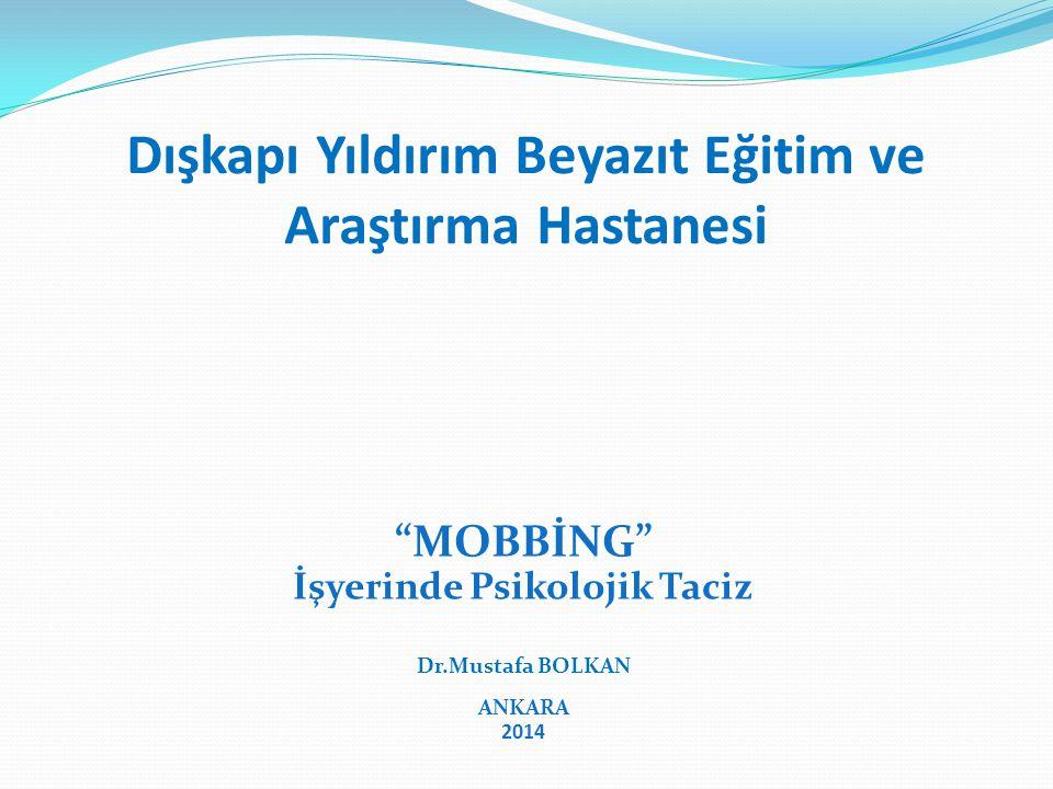 Dışkapı Yıldırım Beyazıt Eğitim ve Araştırma Hastanesi MOBBİNG İşyerinde Psikolojik Taciz Dr.Mustafa BOLKAN Dr.Mustafa BOLKAN ANKARA 2014