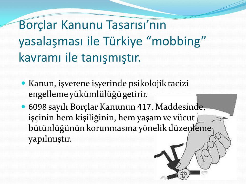 """Borçlar Kanunu Tasarısı'nın yasalaşması ile Türkiye """"mobbing"""" kavramı ile tanışmıştır.  Kanun, işverene işyerinde psikolojik tacizi engelleme yükümlü"""