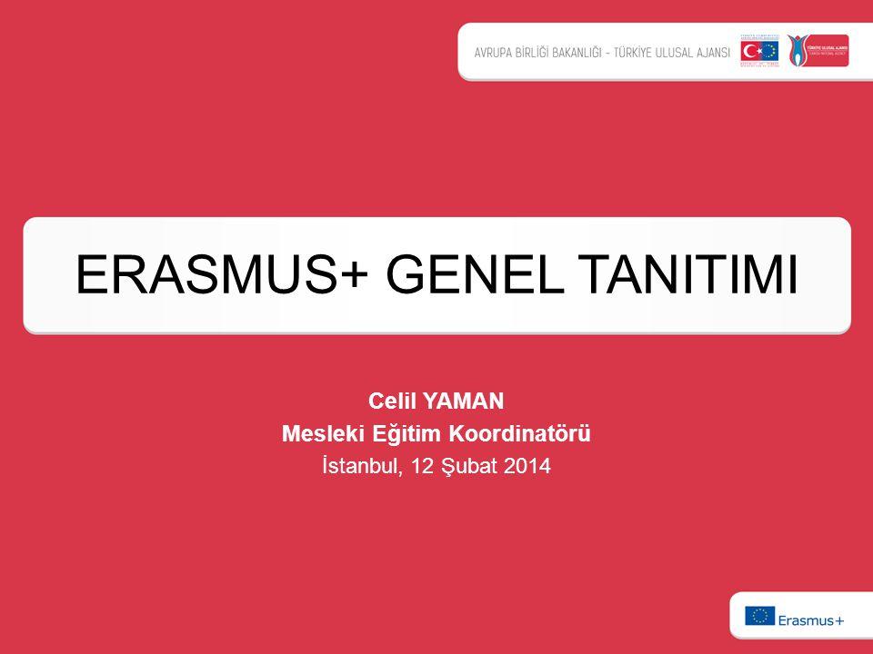ERASMUS+ GENEL TANITIMI Celil YAMAN Mesleki Eğitim Koordinatörü İstanbul, 12 Şubat 2014