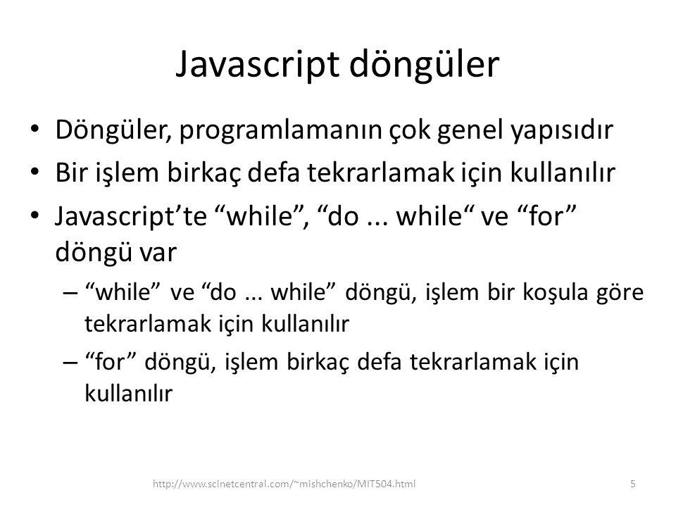Javascript diziler • Diziler, değişkenler kümesi şeklinde tanımlamak için kullanılır • Bellekte aynı isim altında saklanan değerleri ifade eder • Değerler new Array(...) kodu kullanılarak girilir ve diziadı[indeks] ya da diziadı[indeks1][indeks2] (çok boyutluysa) kodu ile alınır 6http://www.scinetcentral.com/~mishchenko/MIT504.html