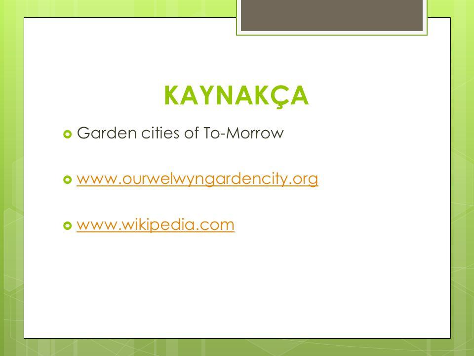 KAYNAKÇA  Garden cities of To-Morrow  www.ourwelwyngardencity.org www.ourwelwyngardencity.org  www.wikipedia.com www.wikipedia.com