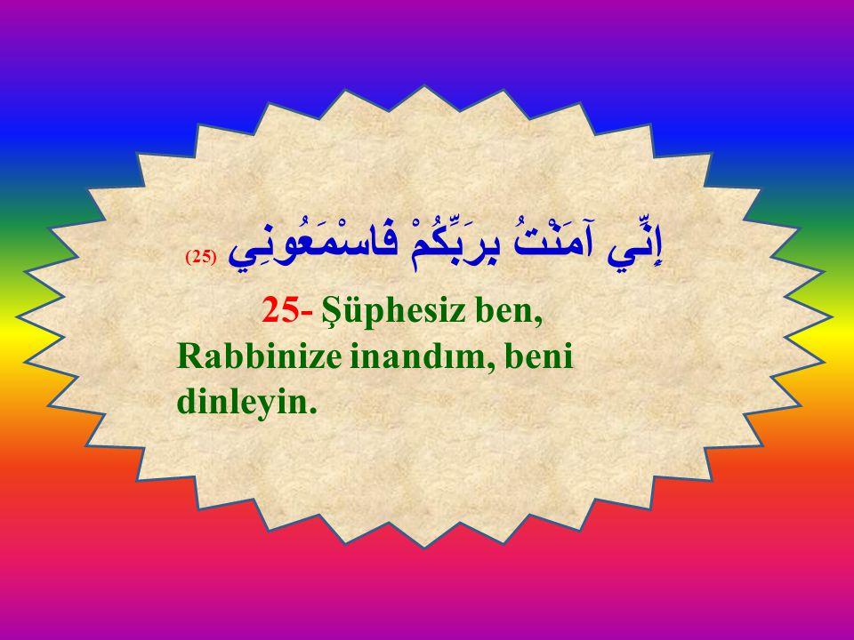 إِنِّي آمَنْتُ بِرَبِّكُمْ فَاسْمَعُونِي (25) 25- Şüphesiz ben, Rabbinize inandım, beni dinleyin. إِنِّي آمَنْتُ بِرَبِّكُمْ فَاسْمَعُونِي (25) 25- Şü