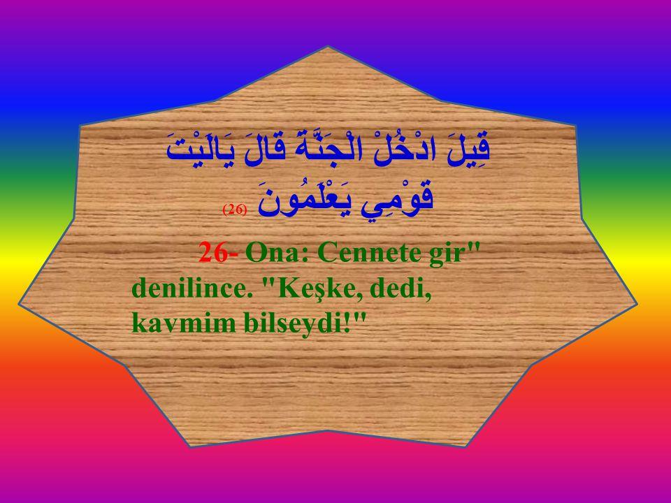 قِيلَ ادْخُلْ الْجَنَّةَ قَالَ يَالَيْتَ قَوْمِي يَعْلَمُونَ (26) 26- Ona: Cennete gir