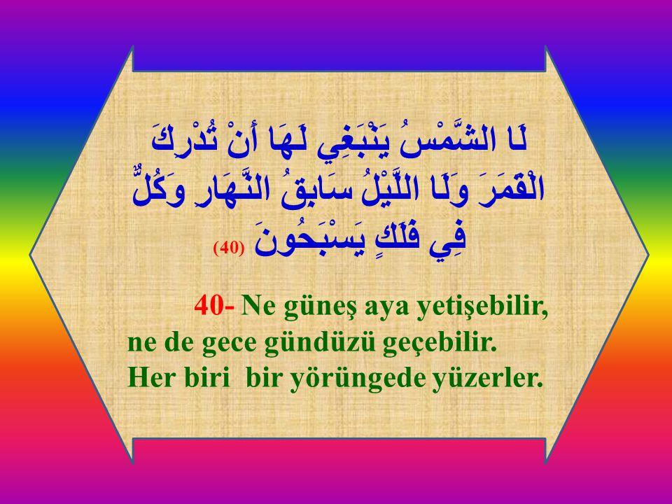 لَا الشَّمْسُ يَنْبَغِي لَهَا أَنْ تُدْرِكَ الْقَمَرَ وَلَا اللَّيْلُ سَابِقُ النَّهَارِ وَكُلٌّ فِي فَلَكٍ يَسْبَحُونَ (40) 40- Ne güneş aya yetişebi