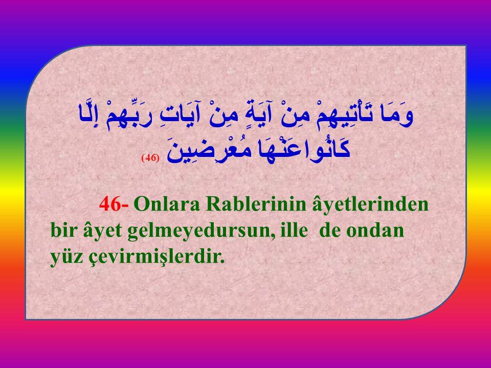 وَمَا تَأْتِيهِمْ مِنْ آيَةٍ مِنْ آيَاتِ رَبِّهِمْ إِلَّا كَانُواعَنْهَا مُعْرِضِينَ (46) 46- Onlara Rablerinin âyetlerinden bir âyet gelmeyedursun, i