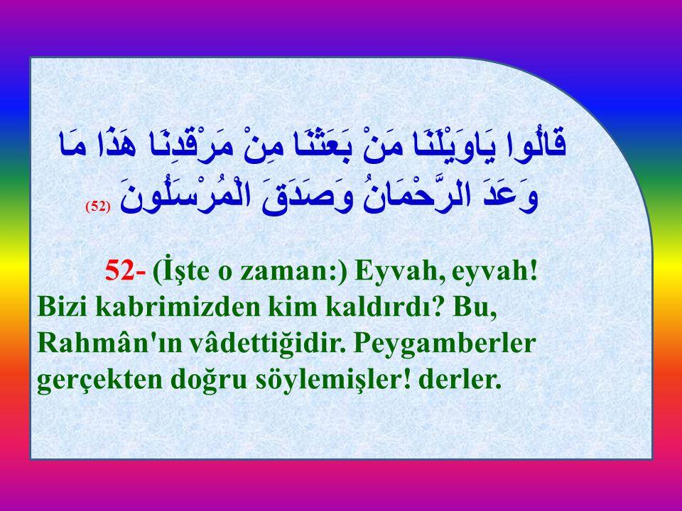 قَالُوا يَاوَيْلَنَا مَنْ بَعَثَنَا مِنْ مَرْقَدِنَا هَذَا مَا وَعَدَ الرَّحْمَانُ وَصَدَقَ الْمُرْسَلُونَ (52) 52- (İşte o zaman:) Eyvah, eyvah! Bizi