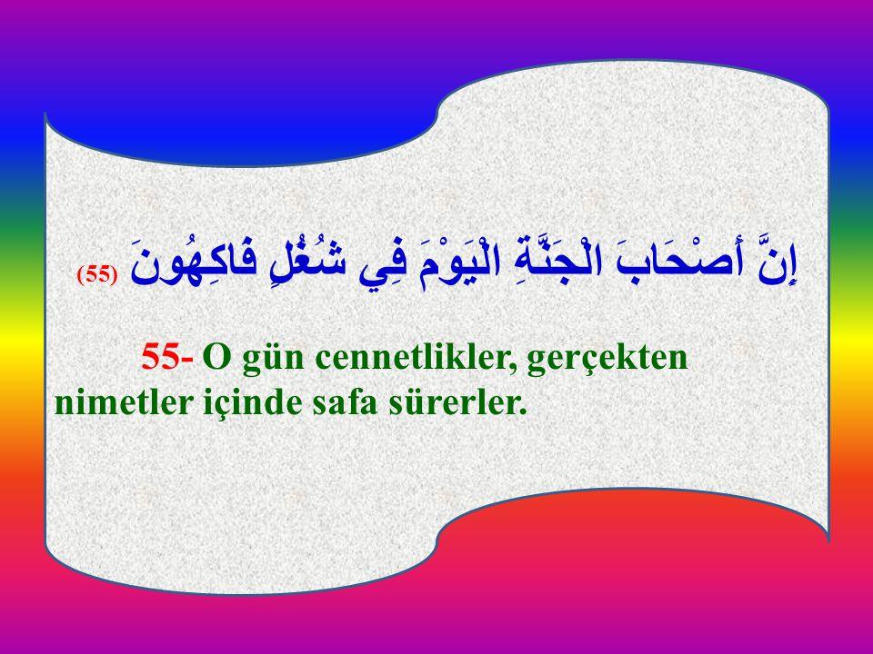 إِنَّ أَصْحَابَ الْجَنَّةِ الْيَوْمَ فِي شُغُلٍ فَاكِهُونَ (55) 55- O gün cennetlikler, gerçekten nimetler içinde safa sürerler. إِنَّ أَصْحَابَ الْجَ