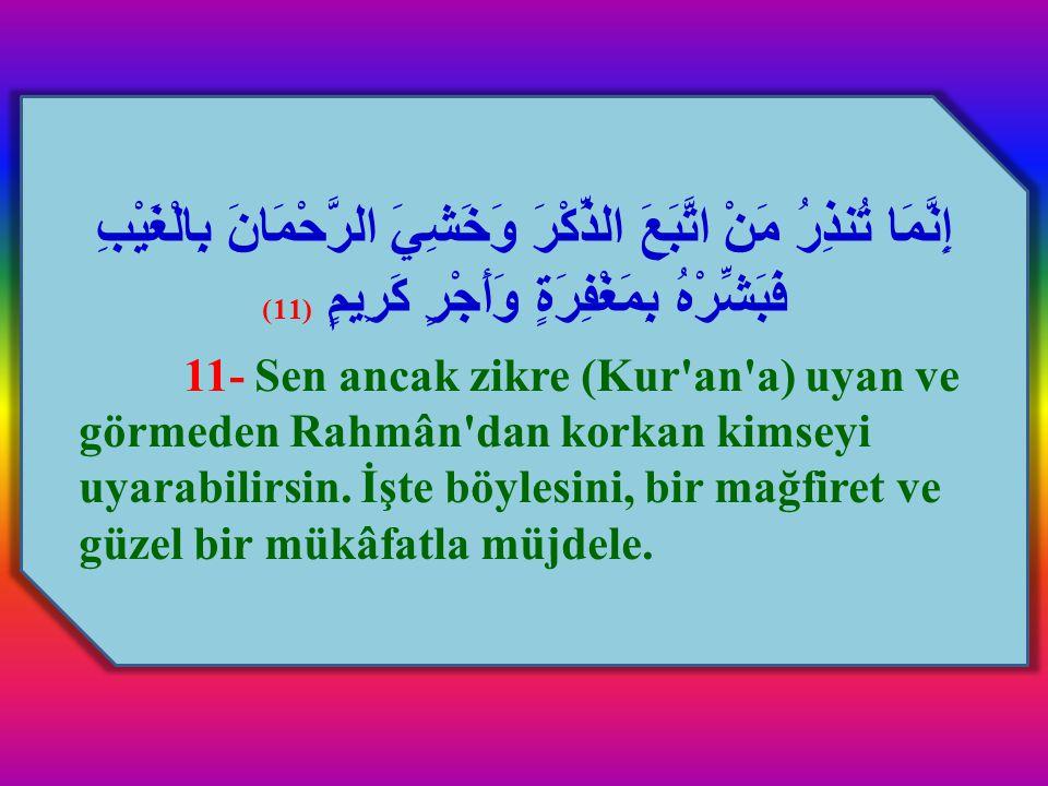 إِنَّمَا تُنذِرُ مَنْ اتَّبَعَ الذِّكْرَ وَخَشِيَ الرَّحْمَانَ بِالْغَيْبِ فَبَشِّرْهُ بِمَغْفِرَةٍ وَأَجْرٍ كَرِيمٍ (11) 11- Sen ancak zikre (Kur'an'