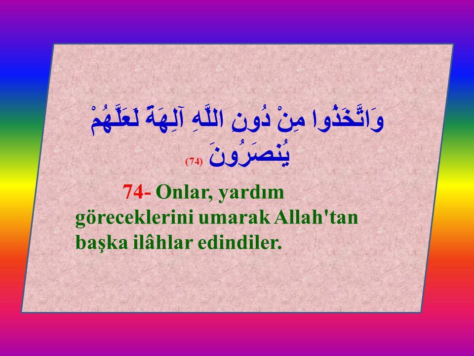 وَاتَّخَذُوا مِنْ دُونِ اللَّهِ آلِهَةً لَعَلَّهُمْ يُنصَرُونَ (74) 74- Onlar, yardım göreceklerini umarak Allah'tan başka ilâhlar edindiler. وَاتَّخَ