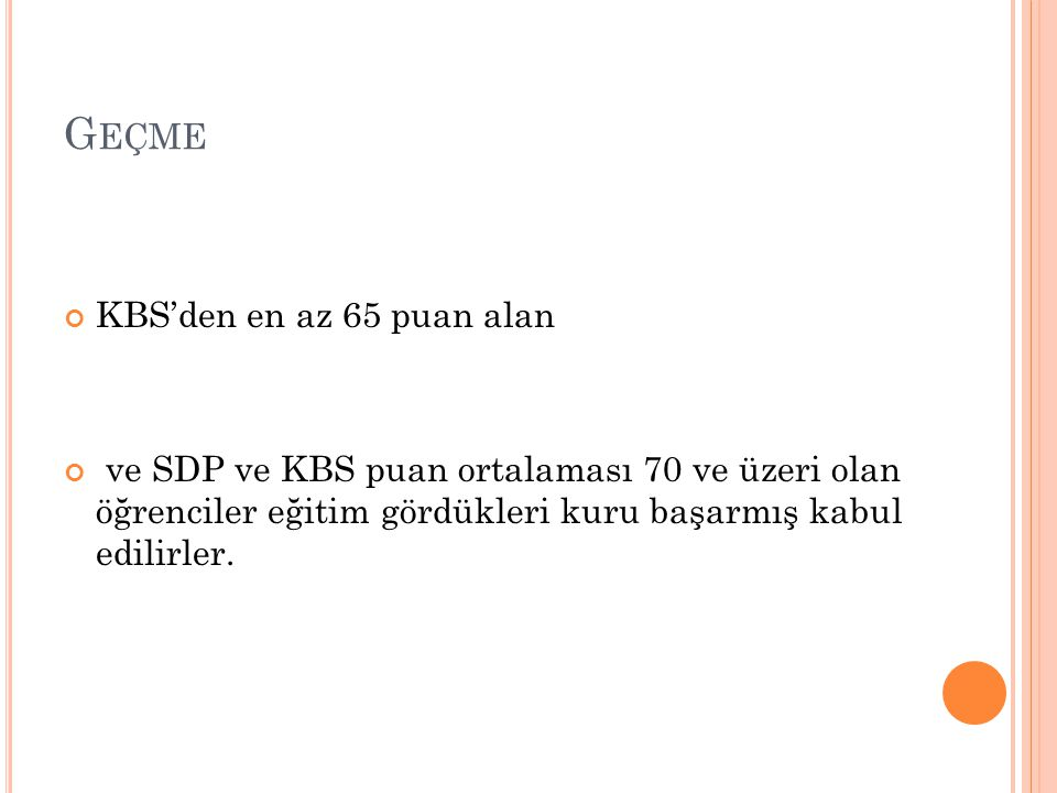 G EÇME KBS'den en az 65 puan alan ve SDP ve KBS puan ortalaması 70 ve üzeri olan öğrenciler eğitim gördükleri kuru başarmış kabul edilirler.