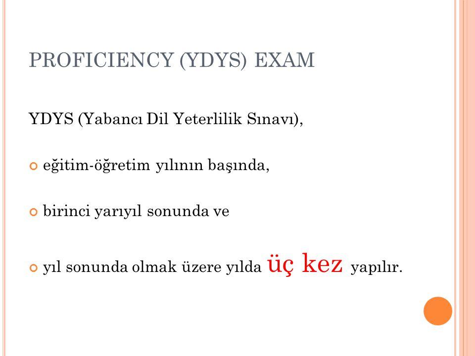 PROFICIENCY (YDYS) EXAM YDYS (Yabancı Dil Yeterlilik Sınavı), eğitim-öğretim yılının başında, birinci yarıyıl sonunda ve yıl sonunda olmak üzere yılda
