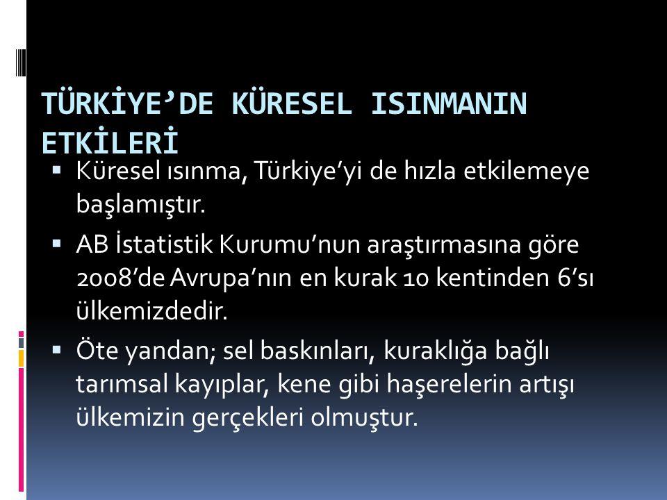 TÜRKİYE'DE KÜRESEL ISINMANIN ETKİLERİ  Küresel ısınma, Türkiye'yi de hızla etkilemeye başlamıştır.  AB İstatistik Kurumu'nun araştırmasına göre 2008
