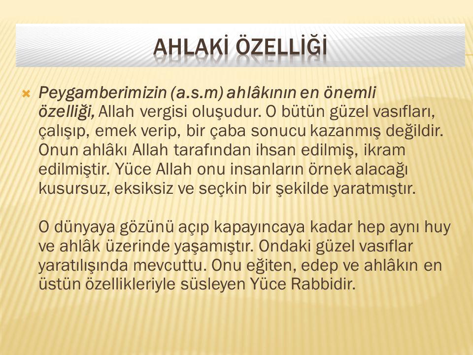  Peygamberimizin (a.s.m) ahlâkının en önemli özelliği, Allah vergisi oluşudur. O bütün güzel vasıfları, çalışıp, emek verip, bir çaba sonucu kazanmış