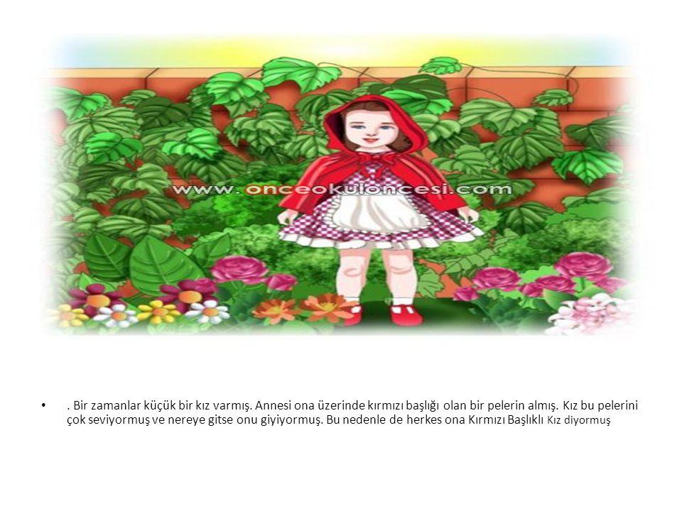 •. Bir zamanlar küçük bir kız varmış. Annesi ona üzerinde kırmızı başlığı olan bir pelerin almış. Kız bu pelerini çok seviyormuş ve nereye gitse onu g