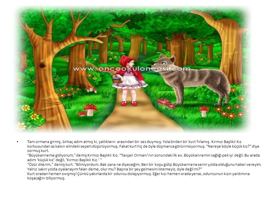 • Kırmızı bAşlıklı Kız, çiçek toplayarak, kelebeklerin peşinden koşarak, kuş seslerini dinleyerek yolda ağır ağır ilerlerken kurt kestirmeden Büyükanne'nin evine varmış, kapıyı çalmış.