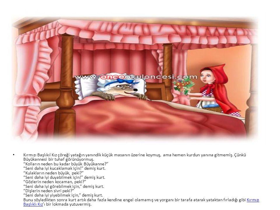 • Kırmızı Başlıkıl Kız çöreği yatağın yanındik küçük masanın üzerine koymuş, ama hemen kurdun yanına gitmemiş. Çünkü Büyükannesi bir tuhaf görünüyormu