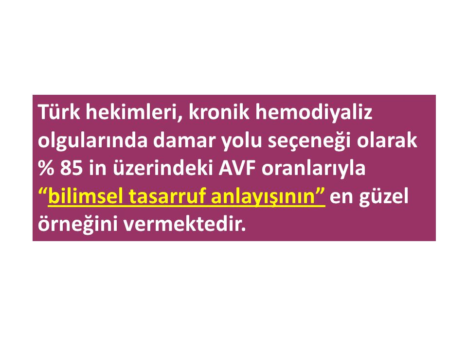 """Türk hekimleri, kronik hemodiyaliz olgularında damar yolu seçeneği olarak % 85 in üzerindeki AVF oranlarıyla """"bilimsel tasarruf anlayışının"""" en güzel"""