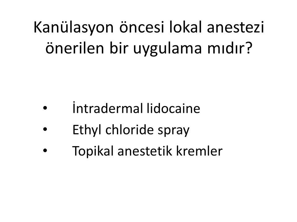 Kanülasyon öncesi lokal anestezi önerilen bir uygulama mıdır? • İntradermal lidocaine • Ethyl chloride spray • Topikal anestetik kremler