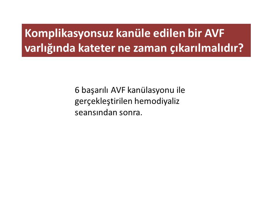 Komplikasyonsuz kanüle edilen bir AVF varlığında kateter ne zaman çıkarılmalıdır? 6 başarılı AVF kanülasyonu ile gerçekleştirilen hemodiyaliz seansınd