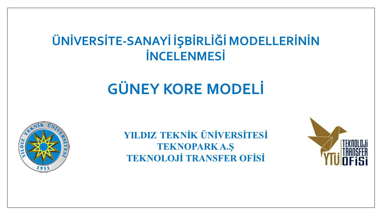 SUNUM İÇERİĞİ • Güney Kore'nin Ekonomik ve Teknolojik Kalkınma Süreci • Güney Kore'nin Üniversite-Sanayi İş Birliğini Kurma ve Geliştirme Süreci • Üniversite-Sanayi İşbirliğinin Geliştirilmesi Sürecinde Uygulanan Modeller • Kore Tecrübelerinden Çıkarımlar ve Hükümet Politikalarının Etkisi • Sonuç