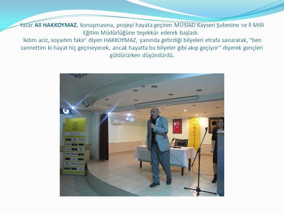 Yazar Ali HAKKOYMAZ, konuşmasına, projeyi hayata geçiren MÜSİAD Kayseri Şubesine ve İl Milli Eğitim Müdürlüğüne teşekkür ederek başladı. 'Adım aciz, s
