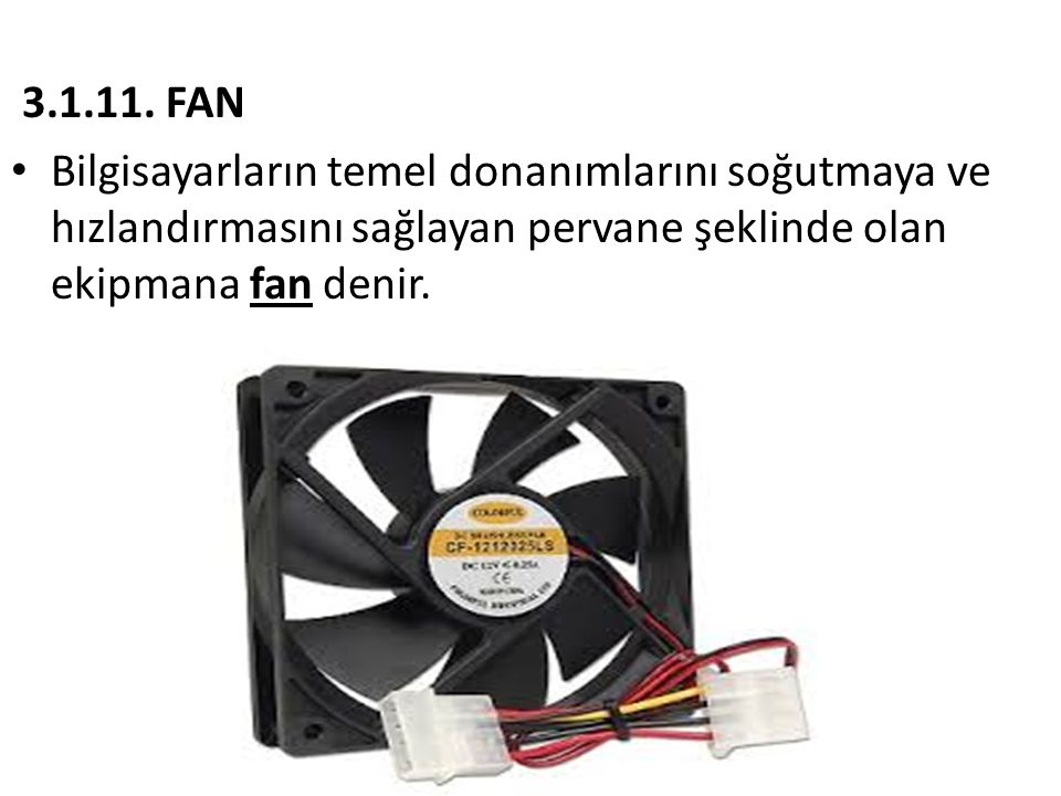 3.1.11. FAN • Bilgisayarların temel donanımlarını soğutmaya ve hızlandırmasını sağlayan pervane şeklinde olan ekipmana fan denir.