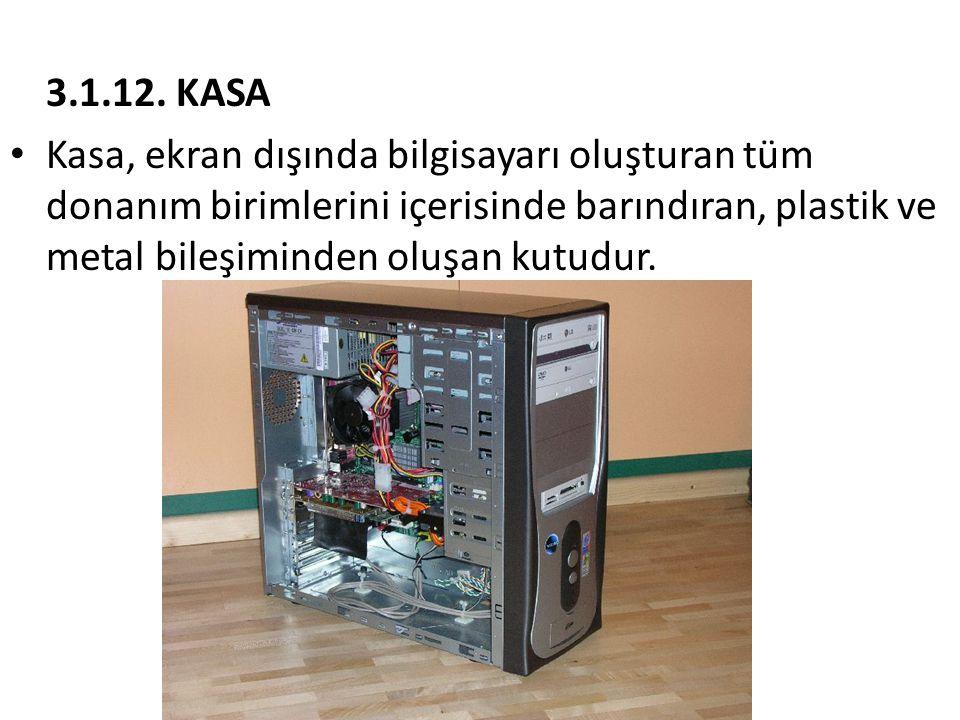 3.1.12. KASA • Kasa, ekran dışında bilgisayarı oluşturan tüm donanım birimlerini içerisinde barındıran, plastik ve metal bileşiminden oluşan kutudur.