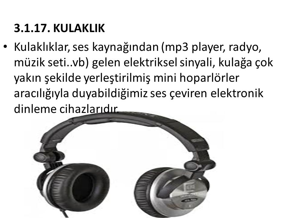 3.1.17. KULAKLIK • Kulaklıklar, ses kaynağından (mp3 player, radyo, müzik seti..vb) gelen elektriksel sinyali, kulağa çok yakın şekilde yerleştirilmiş