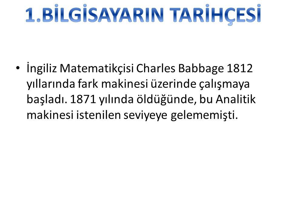 • İngiliz Matematikçisi Charles Babbage 1812 yıllarında fark makinesi üzerinde çalışmaya başladı. 1871 yılında öldüğünde, bu Analitik makinesi istenil
