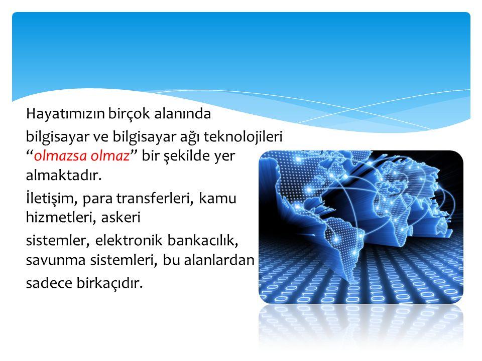 """Hayatımızın birçok alanında bilgisayar ve bilgisayar ağı teknolojileri """"olmazsa olmaz"""" bir şekilde yer almaktadır. İletişim, para transferleri, kamu h"""