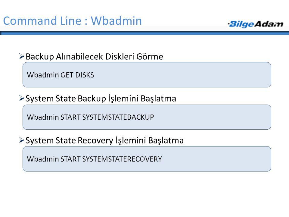  Backup Alınabilecek Diskleri Görme  System State Backup İşlemini Başlatma  System State Recovery İşlemini Başlatma Command Line : Wbadmin Wbadmin