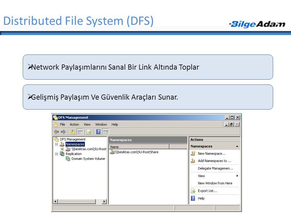 Distributed File System (DFS)  Network Paylaşımlarını Sanal Bir Link Altında Toplar  Gelişmiş Paylaşım Ve Güvenlik Araçları Sunar.