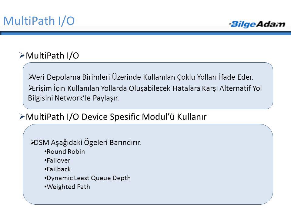  MultiPath I/O  MultiPath I/O Device Spesific Modul'ü Kullanır MultiPath I/O  Veri Depolama Birimleri Üzerinde Kullanılan Çoklu Yolları İfade Eder.