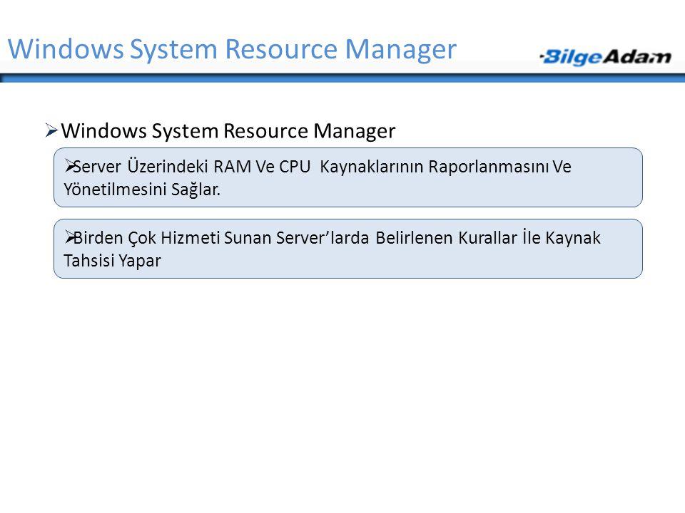  Windows System Resource Manager Windows System Resource Manager  Server Üzerindeki RAM Ve CPU Kaynaklarının Raporlanmasını Ve Yönetilmesini Sağlar.