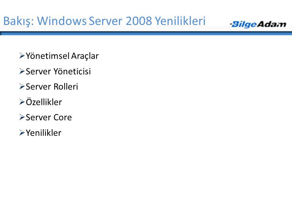  Yönetimsel Araçlar  Server Yöneticisi  Server Rolleri  Özellikler  Server Core  Yenilikler Bakış: Windows Server 2008 Yenilikleri