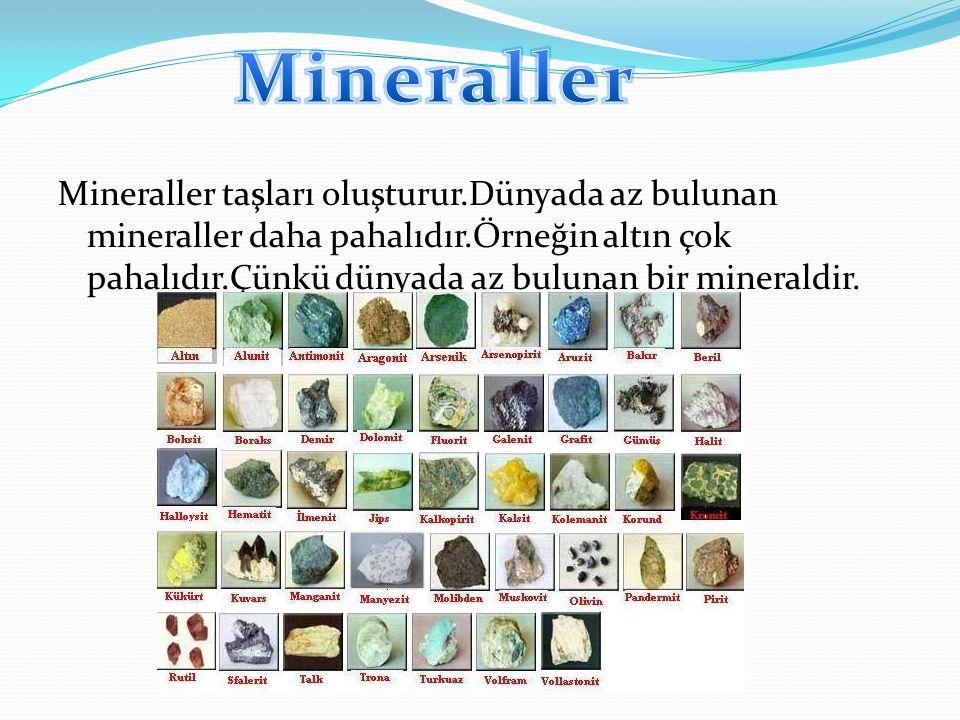 Mineraller taşları oluşturur.Dünyada az bulunan mineraller daha pahalıdır.Örneğin altın çok pahalıdır.Çünkü dünyada az bulunan bir mineraldir.