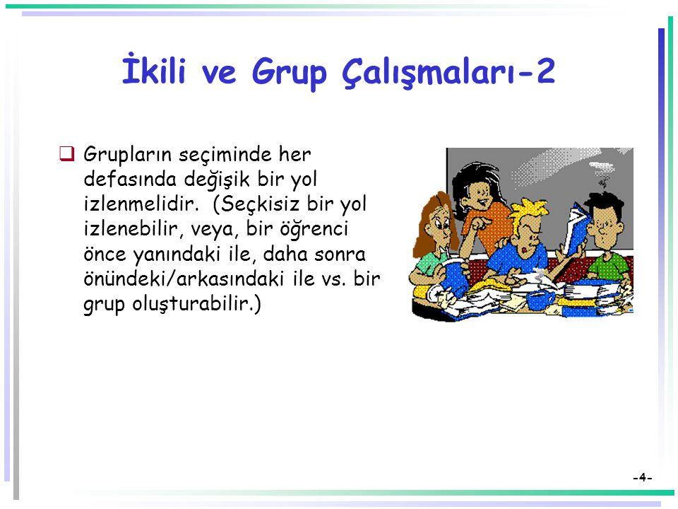-3- İkili ve Grup Çalışmaları  En az iki en çok 8 kişinin bir araya gelerek aynı konu üzerinde ortak amaçlarla yaptıkları çalışmalardır.  Öğretmen y
