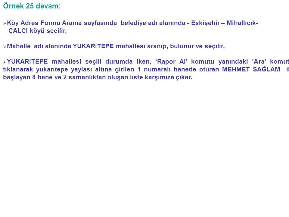 Örnek 25 devam:   Köy Adres Formu Arama sayfasında belediye adı alanında - Eskişehir – Mihallıçık- ÇALCI köyü seçilir,   Mahalle adı alanında YUKARITEPE mahallesi aranıp, bulunur ve seçilir,   YUKARITEPE mahallesi seçili durumda iken, 'Rapor Al' komutu yanındaki 'Ara' komutu tıklanarak yukarıtepe yaylası altına girilen 1 numaralı hanede oturan MEHMET SAĞLAM ile başlayan 8 hane ve 2 samanlıktan oluşan liste karşımıza çıkar.