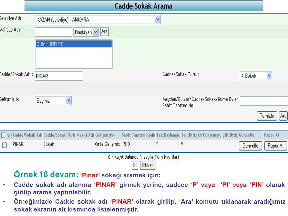 Örnek 16 devam: 'Pınar' sokağı aramak için; • •Cadde sokak adı alanına 'PINAR' girmek yerine, sadece 'P' veya 'PI' veya 'PIN' olarak girilip arama yaptırılabilir.