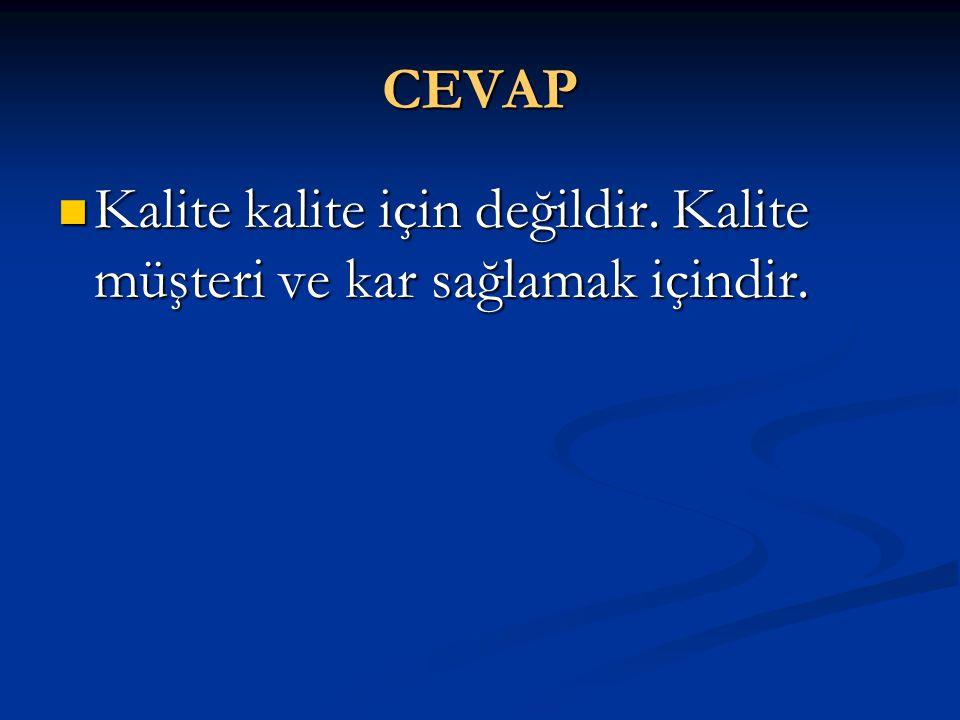 CEVAP  Kalite kalite için değildir. Kalite müşteri ve kar sağlamak içindir.