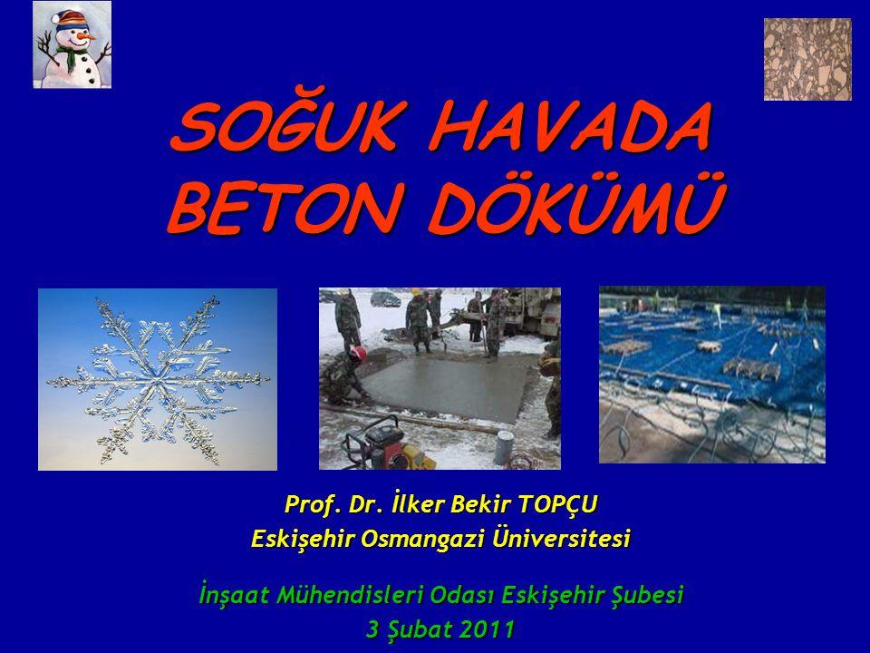 SOĞUK HAVADA BETON DÖKÜMÜ Prof. Dr. İlker Bekir TOPÇU Eskişehir Osmangazi Üniversitesi İnşaat Mühendisleri Odası Eskişehir Şubesi 3 Şubat 2011