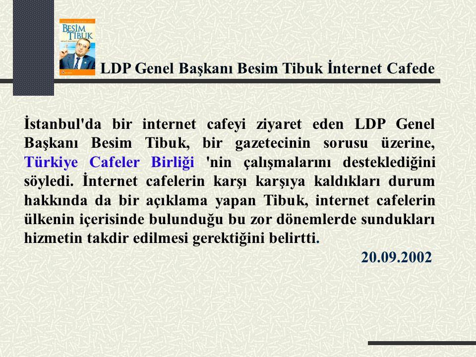 LDP Genel Başkanı Besim Tibuk İnternet Cafede İstanbul da bir internet cafeyi ziyaret eden LDP Genel Başkanı Besim Tibuk, bir gazetecinin sorusu üzerine, Türkiye Cafeler Birliği nin çalışmalarını desteklediğini söyledi.