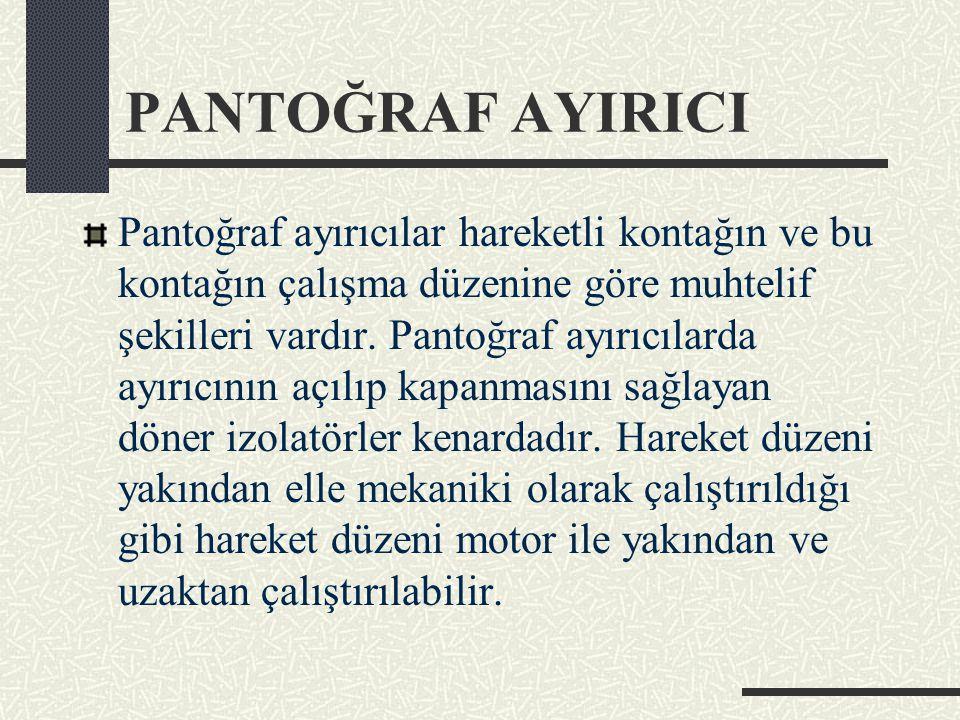 PANTOĞRAF AYIRICI Pantoğraf ayırıcılar hareketli kontağın ve bu kontağın çalışma düzenine göre muhtelif şekilleri vardır. Pantoğraf ayırıcılarda ayırı