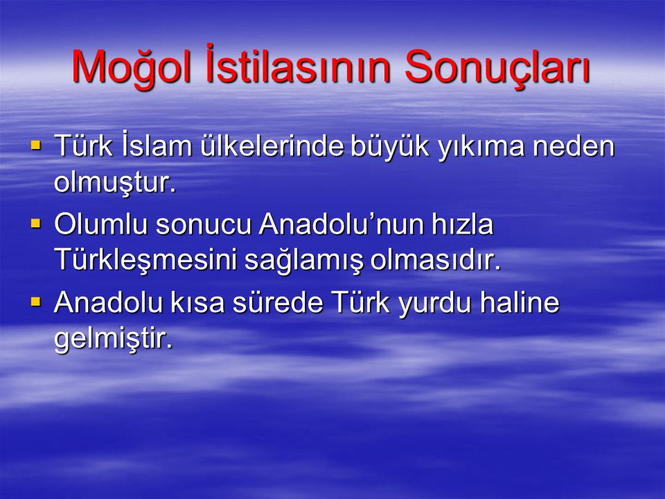 Moğol İstilasının Sonuçları  Türk İslam ülkelerinde büyük yıkıma neden olmuştur.  Olumlu sonucu Anadolu'nun hızla Türkleşmesini sağlamış olmasıdır.