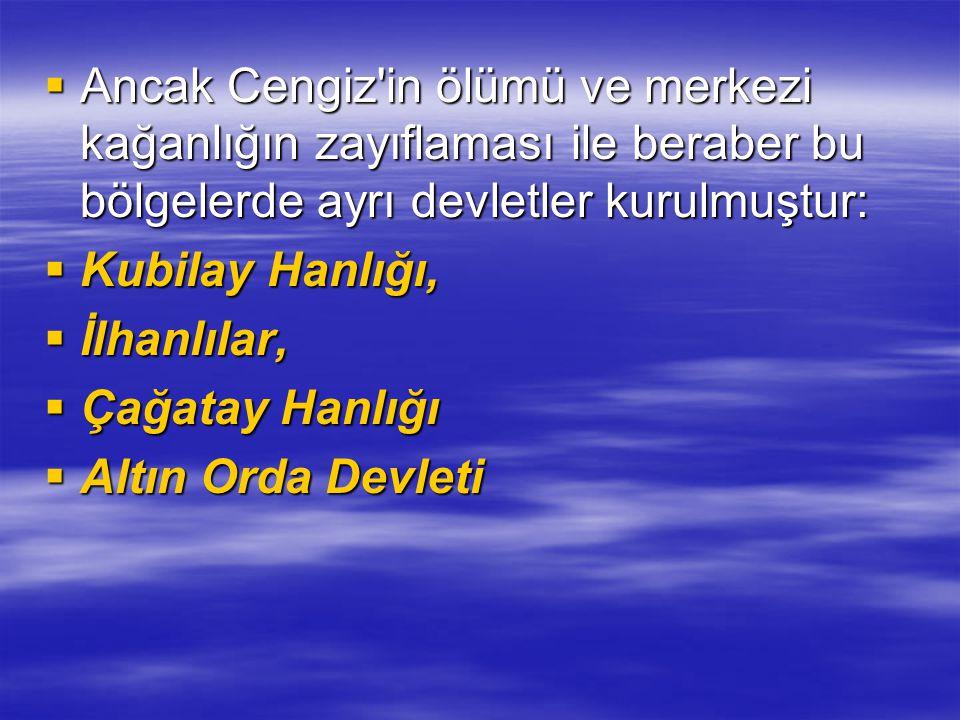  Ancak Cengiz'in ölümü ve merkezi kağanlığın zayıflaması ile beraber bu bölgelerde ayrı devletler kurulmuştur:  Kubilay Hanlığı,  İlhanlılar,  Çağ