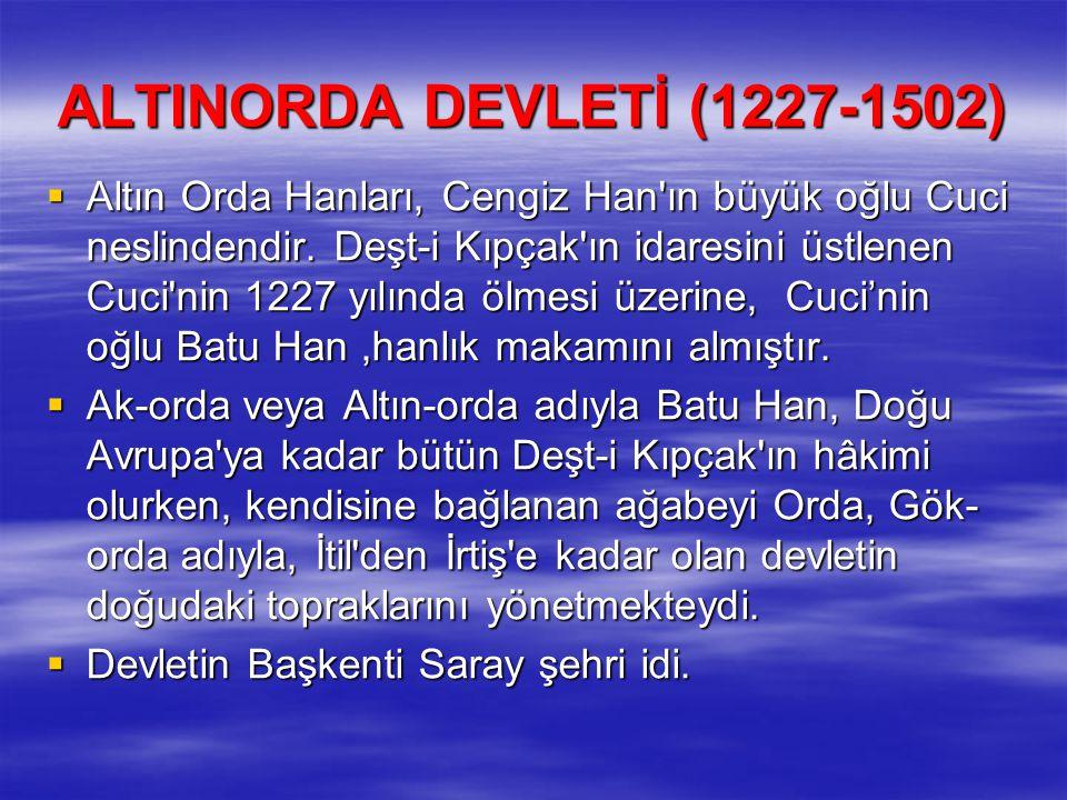 ALTINORDA DEVLETİ (1227-1502)  Altın Orda Hanları, Cengiz Han'ın büyük oğlu Cuci neslindendir. Deşt-i Kıpçak'ın idaresini üstlenen Cuci'nin 1227 yılı