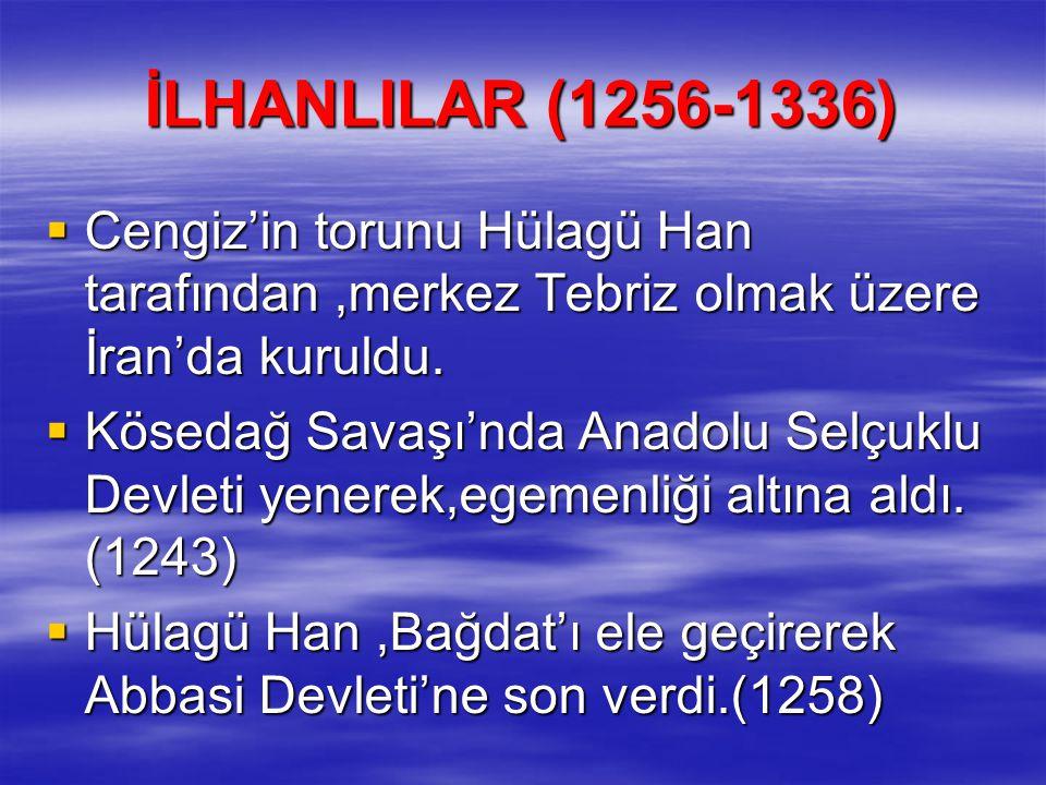 İLHANLILAR (1256-1336)  Cengiz'in torunu Hülagü Han tarafından,merkez Tebriz olmak üzere İran'da kuruldu.  Kösedağ Savaşı'nda Anadolu Selçuklu Devle