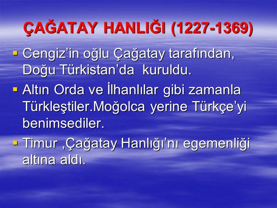 ÇAĞATAY HANLIĞI (1227-1369)  Cengiz'in oğlu Çağatay tarafından, Doğu Türkistan'da kuruldu.  Altın Orda ve İlhanlılar gibi zamanla Türkleştiler.Moğol