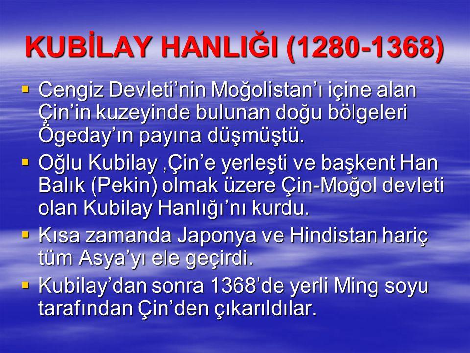 KUBİLAY HANLIĞI (1280-1368)  Cengiz Devleti'nin Moğolistan'ı içine alan Çin'in kuzeyinde bulunan doğu bölgeleri Ögeday'ın payına düşmüştü.